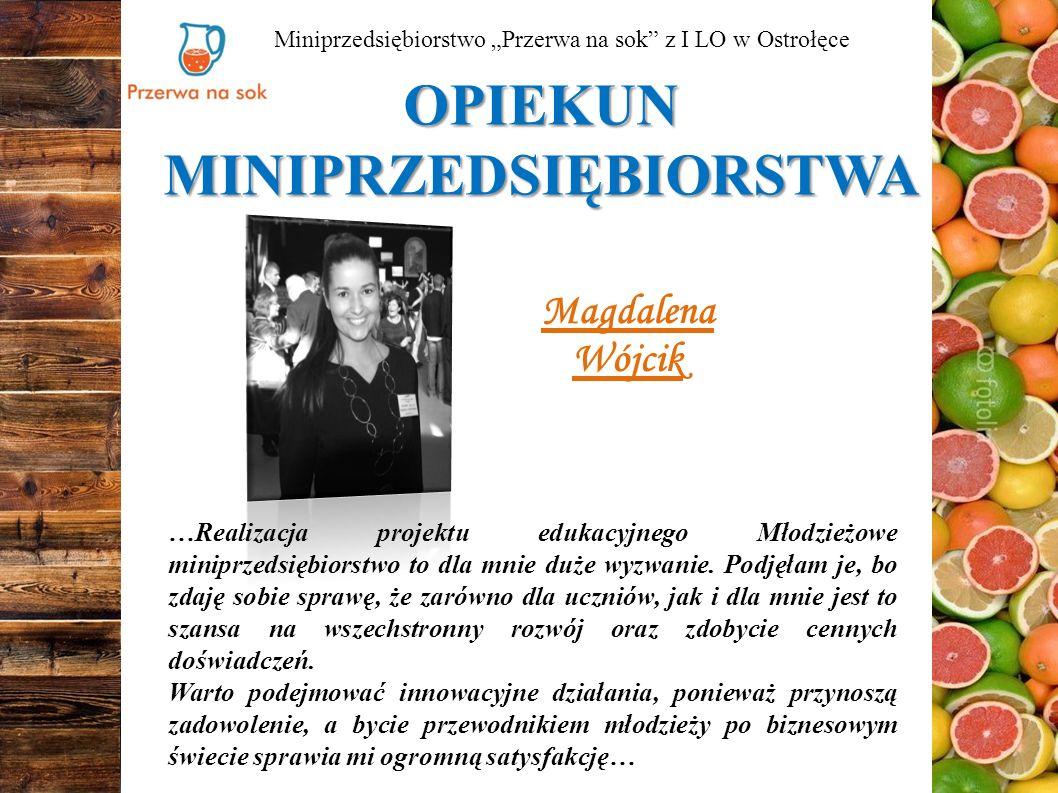 """OPIEKUN MINIPRZEDSIĘBIORSTWA Miniprzedsiębiorstwo """"Przerwa na sok z I LO w Ostrołęce Magdalena Wójcik …Realizacja projektu edukacyjnego Młodzieżowe miniprzedsiębiorstwo to dla mnie duże wyzwanie."""