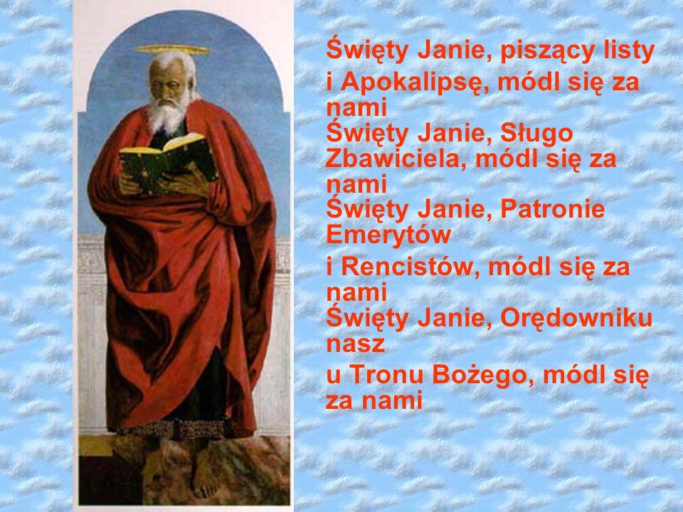 Święty Janie, piszący listy i Apokalipsę, módl się za nami Święty Janie, Sługo Zbawiciela, módl się za nami Święty Janie, Patronie Emerytów i Rencistów, módl się za nami Święty Janie, Orędowniku nasz u Tronu Bożego, módl się za nami
