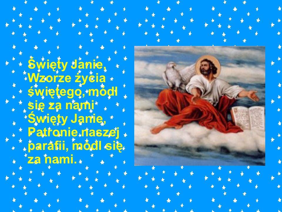 Święty Janie, Wzorze życia świętego, módl się za nami Święty Janie, Patronie naszej parafii, módl się za nami.