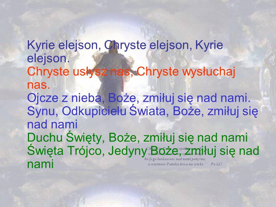 Kyrie elejson, Chryste elejson, Kyrie elejson. Chryste usłysz nas, Chryste wysłuchaj nas. Ojcze z nieba, Boże, zmiłuj się nad nami. Synu, Odkupicielu