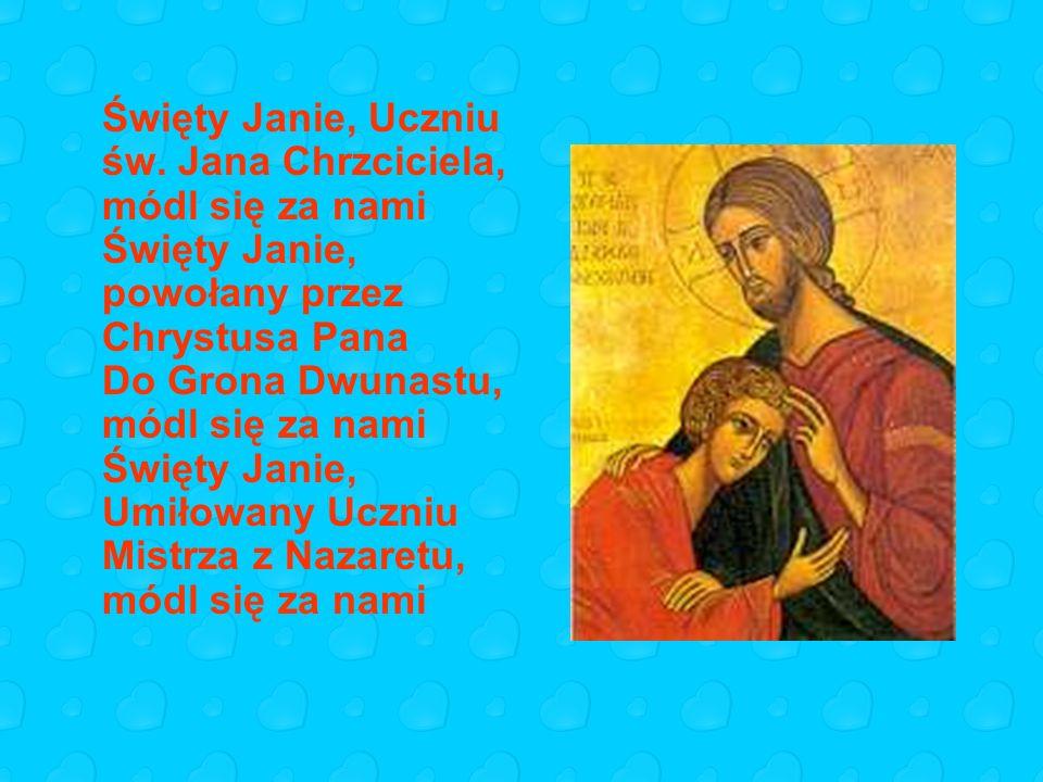 Święty Janie, wiernie słuchający Dobrej Nowiny, módl się za nami Święty Janie, wspaniały Apostole, módl się za nami Święty Janie, świadku wskrzeszenia córki Jaira, módl się za nami