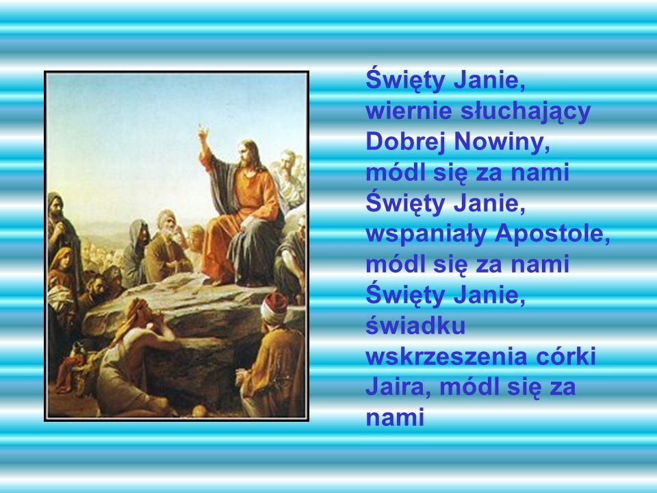 Święty Janie, wiernie słuchający Dobrej Nowiny, módl się za nami Święty Janie, wspaniały Apostole, módl się za nami Święty Janie, świadku wskrzeszenia