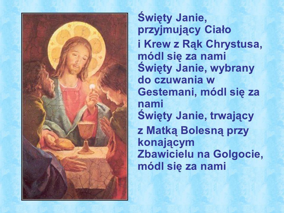 Święty Janie, przyjmujący Ciało i Krew z Rąk Chrystusa, módl się za nami Święty Janie, wybrany do czuwania w Gestemani, módl się za nami Święty Janie, trwający z Matką Bolesną przy konającym Zbawicielu na Golgocie, módl się za nami