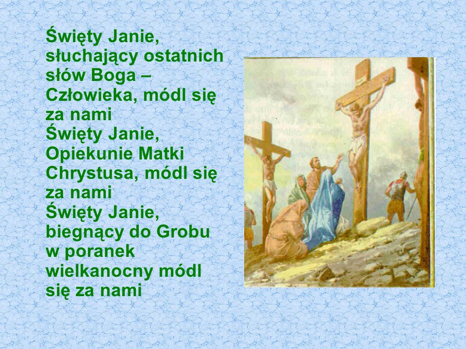 Święty Janie, słuchający ostatnich słów Boga – Człowieka, módl się za nami Święty Janie, Opiekunie Matki Chrystusa, módl się za nami Święty Janie, biegnący do Grobu w poranek wielkanocny módl się za nami