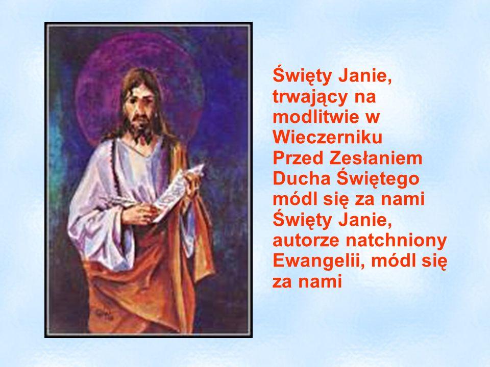 Święty Janie, trwający na modlitwie w Wieczerniku Przed Zesłaniem Ducha Świętego módl się za nami Święty Janie, autorze natchniony Ewangelii, módl się