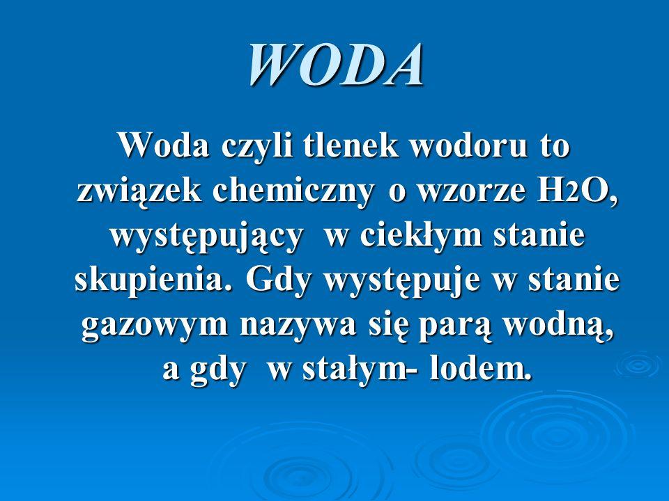 WODA Woda czyli tlenek wodoru to związek chemiczny o wzorze H 2 O, występujący w ciekłym stanie skupienia.
