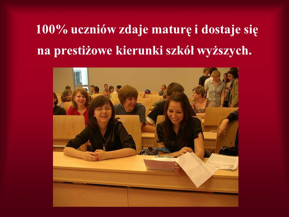 100% uczniów zdaje maturę i dostaje się na prestiżowe kierunki szkół wyższych.