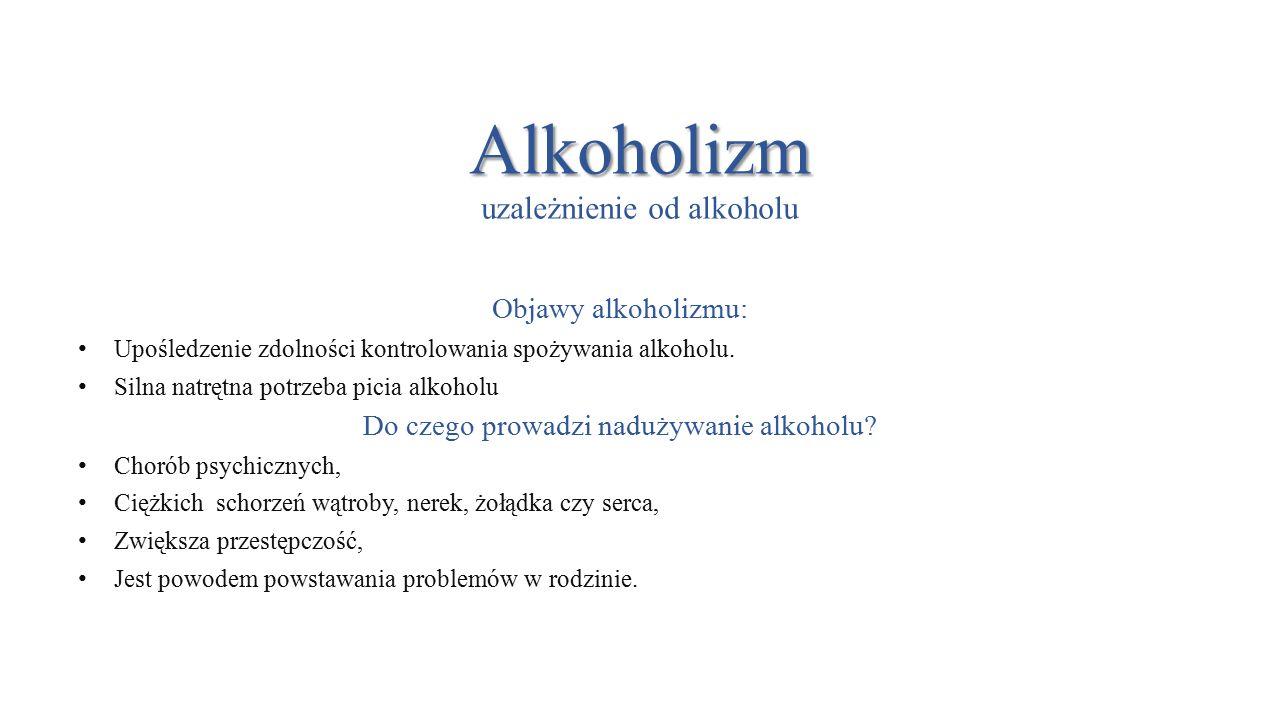 Alkoholizm Alkoholizm uzależnienie od alkoholu Objawy alkoholizmu: Upośledzenie zdolności kontrolowania spożywania alkoholu.