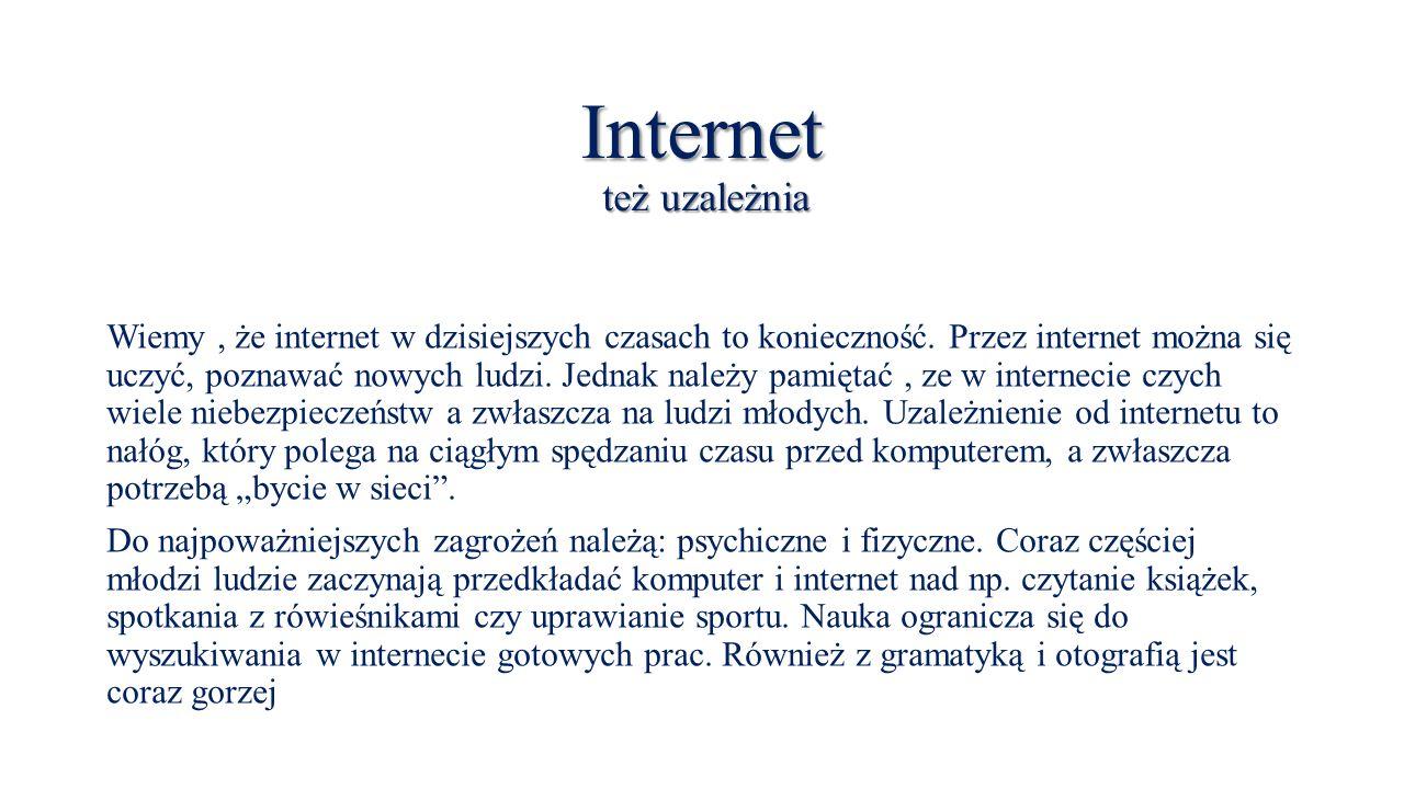 Internet też uzależnia Wiemy, że internet w dzisiejszych czasach to konieczność.