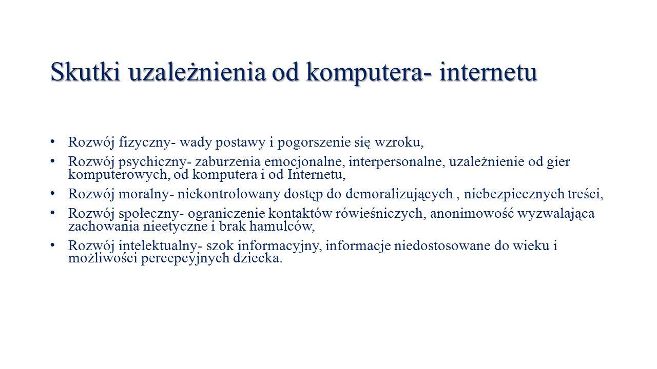 Skutki uzależnienia od komputera- internetu Rozwój fizyczny- wady postawy i pogorszenie się wzroku, Rozwój psychiczny- zaburzenia emocjonalne, interpersonalne, uzależnienie od gier komputerowych, od komputera i od Internetu, Rozwój moralny- niekontrolowany dostęp do demoralizujących, niebezpiecznych treści, Rozwój społeczny- ograniczenie kontaktów rówieśniczych, anonimowość wyzwalająca zachowania nieetyczne i brak hamulców, Rozwój intelektualny- szok informacyjny, informacje niedostosowane do wieku i możliwości percepcyjnych dziecka.