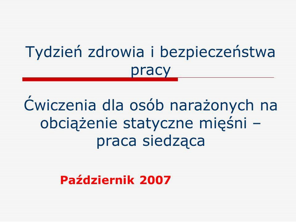 Tydzień zdrowia i bezpieczeństwa pracy Ćwiczenia dla osób narażonych na obciążenie statyczne mięśni – praca siedząca Październik 2007