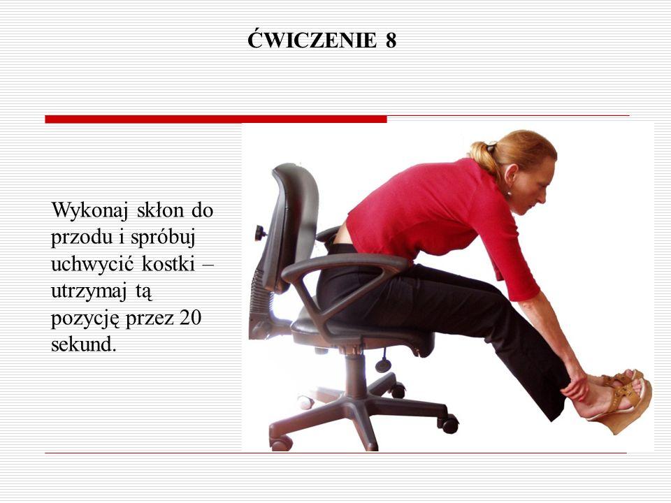 ĆWICZENIE 8 Wykonaj skłon do przodu i spróbuj uchwycić kostki – utrzymaj tą pozycję przez 20 sekund.