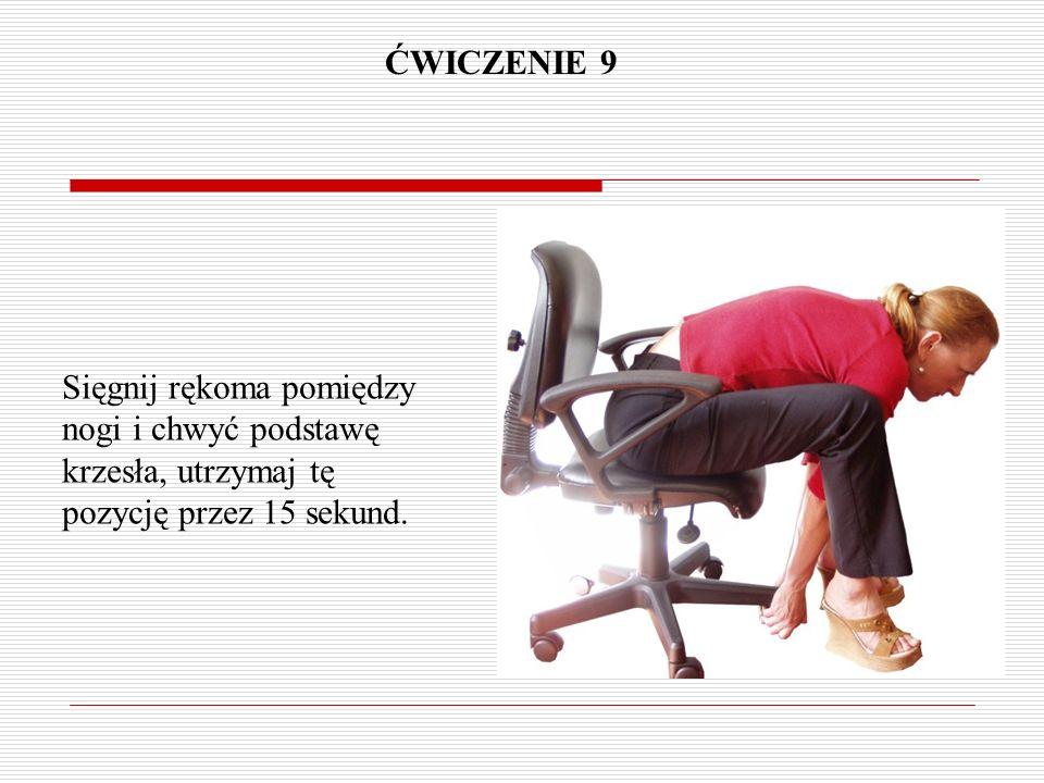ĆWICZENIE 9 Sięgnij rękoma pomiędzy nogi i chwyć podstawę krzesła, utrzymaj tę pozycję przez 15 sekund.