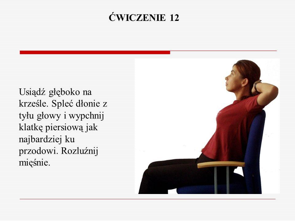 ĆWICZENIE 12 Usiądź głęboko na krześle. Spleć dłonie z tyłu głowy i wypchnij klatkę piersiową jak najbardziej ku przodowi. Rozluźnij mięśnie.