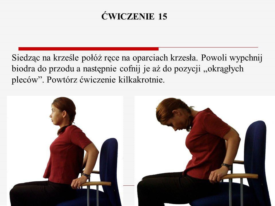 """ĆWICZENIE 15 Siedząc na krześle połóż ręce na oparciach krzesła. Powoli wypchnij biodra do przodu a następnie cofnij je aż do pozycji """"okrągłych plecó"""