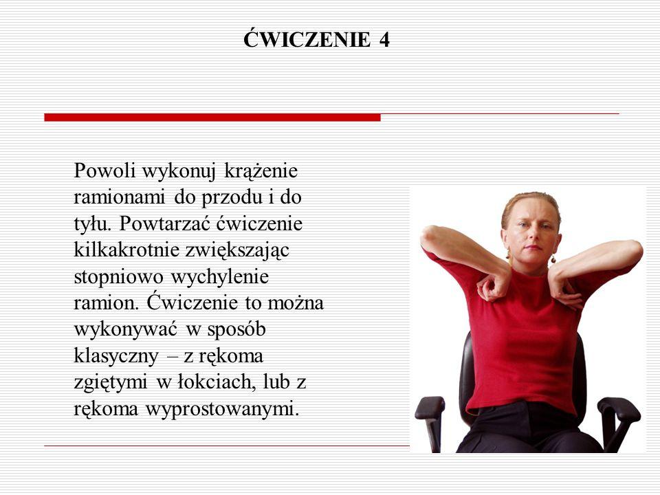 ĆWICZENIE 4 Powoli wykonuj krążenie ramionami do przodu i do tyłu. Powtarzać ćwiczenie kilkakrotnie zwiększając stopniowo wychylenie ramion. Ćwiczenie