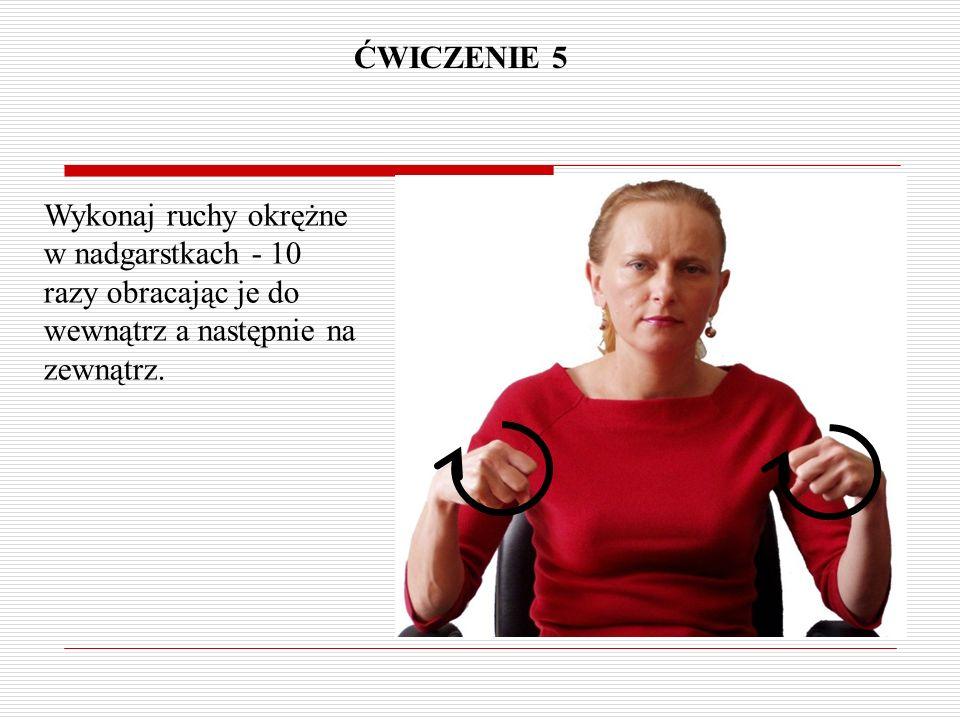 ĆWICZENIE 5 Wykonaj ruchy okrężne w nadgarstkach - 10 razy obracając je do wewnątrz a następnie na zewnątrz.