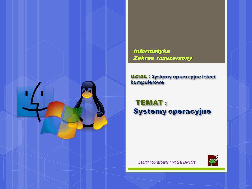 Systemy operacyjne i sieci komputerowe DZIAŁ : Systemy operacyjne i sieci komputerowe Informatyka Zakres rozszerzony Zebrał i opracował : Maciej Belcarz TEMAT : Systemy operacyjne TEMAT : Systemy operacyjne