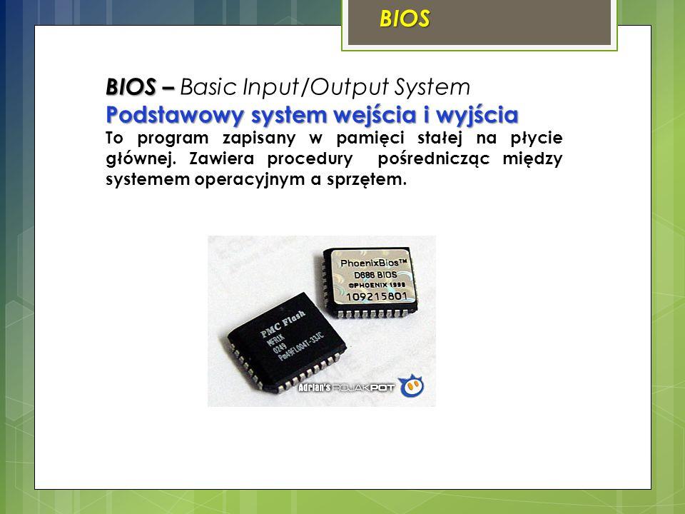 BIOS BIOS – BIOS – Basic Input/Output System Podstawowy system wejścia i wyjścia To program zapisany w pamięci stałej na płycie głównej. Zawiera proce
