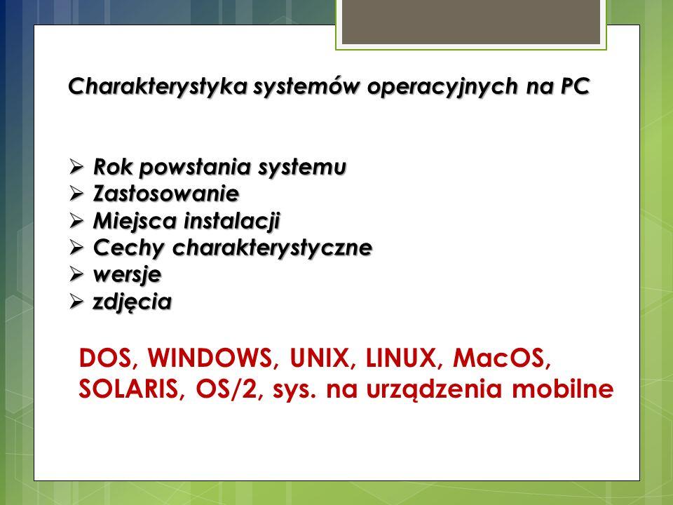 Charakterystyka systemów operacyjnych na PC  Rok powstania systemu  Zastosowanie  Miejsca instalacji  Cechy charakterystyczne  wersje  zdjęcia DOS, WINDOWS, UNIX, LINUX, MacOS, SOLARIS, OS/2, sys.