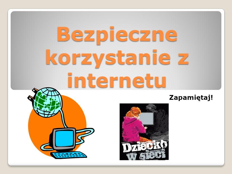 Bezpieczne korzystanie z internetu Zapamiętaj!