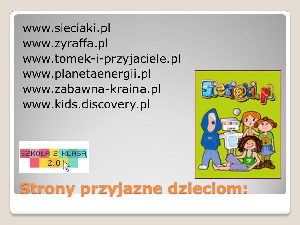 Strony przyjazne dzieciom: www.sieciaki.pl www.zyraffa.pl www.tomek-i-przyjaciele.pl www.planetaenergii.pl www.zabawna-kraina.pl www.kids.discovery.pl