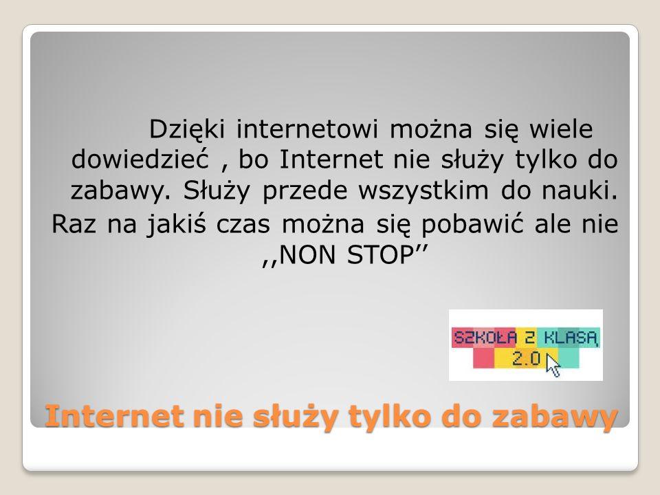 Internet nie służy tylko do zabawy Dzięki internetowi można się wiele dowiedzieć, bo Internet nie służy tylko do zabawy. Służy przede wszystkim do nau