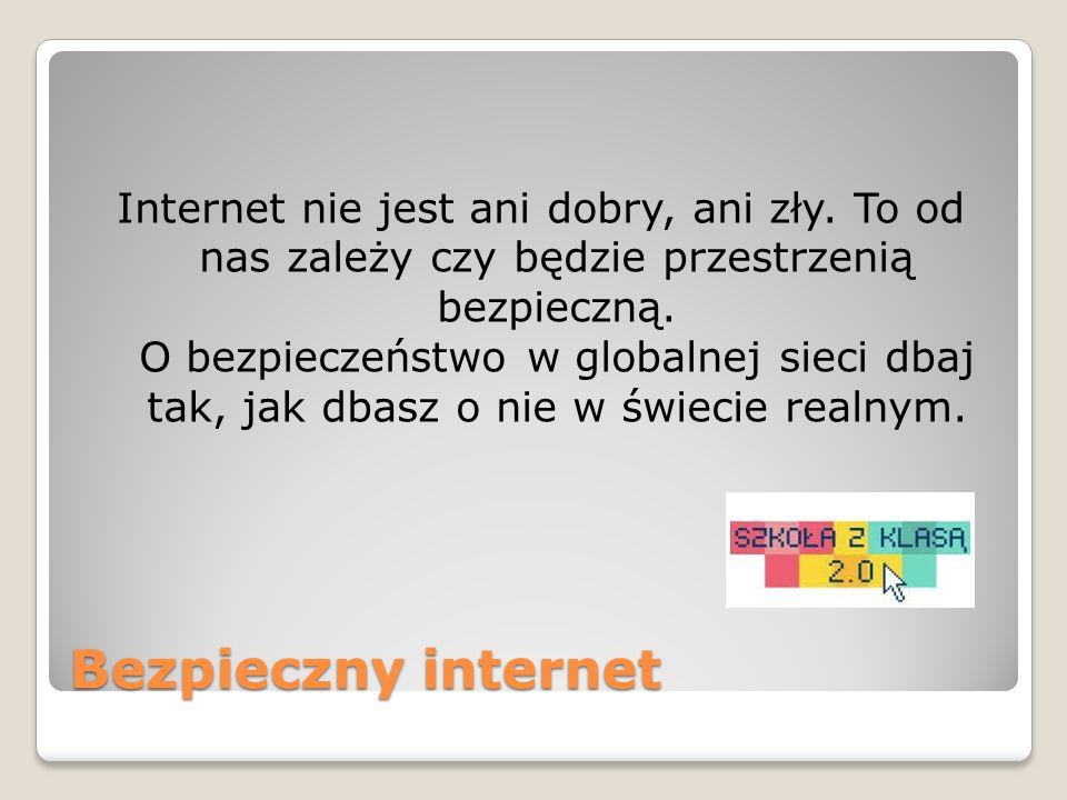 Bezpieczny internet Internet nie jest ani dobry, ani zły. To od nas zależy czy będzie przestrzenią bezpieczną. O bezpieczeństwo w globalnej sieci dbaj