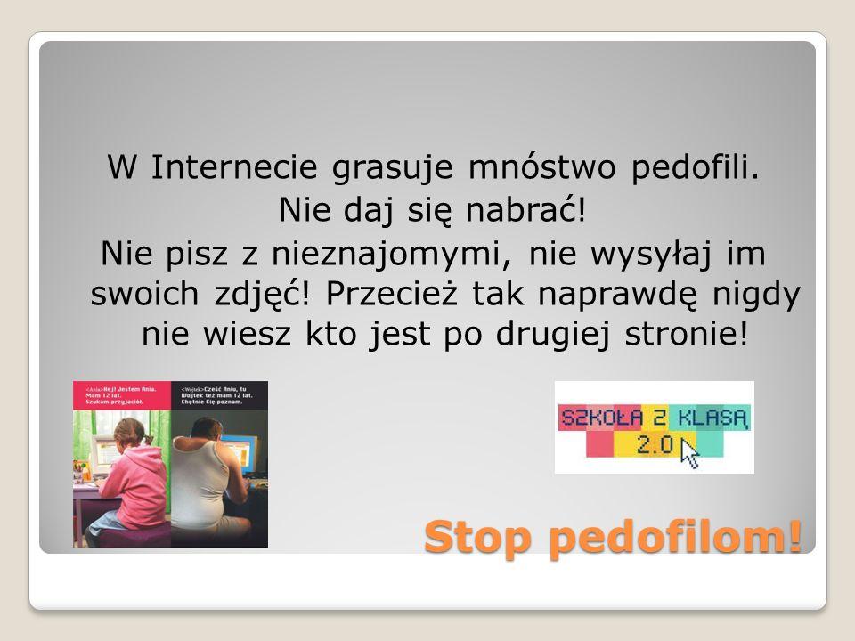 Stop pedofilom! W Internecie grasuje mnóstwo pedofili. Nie daj się nabrać! Nie pisz z nieznajomymi, nie wysyłaj im swoich zdjęć! Przecież tak naprawdę