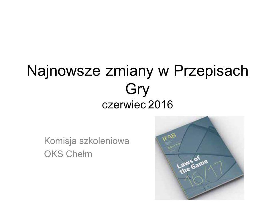 Najnowsze zmiany w Przepisach Gry czerwiec 2016 Komisja szkoleniowa OKS Chełm
