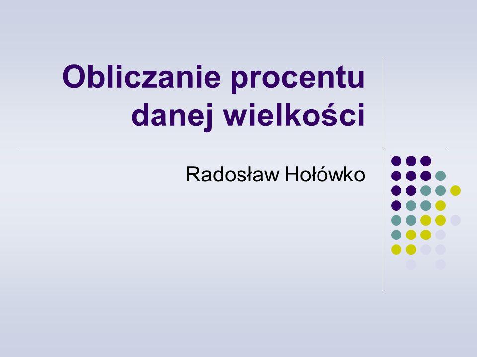 Obliczanie procentu danej wielkości Radosław Hołówko