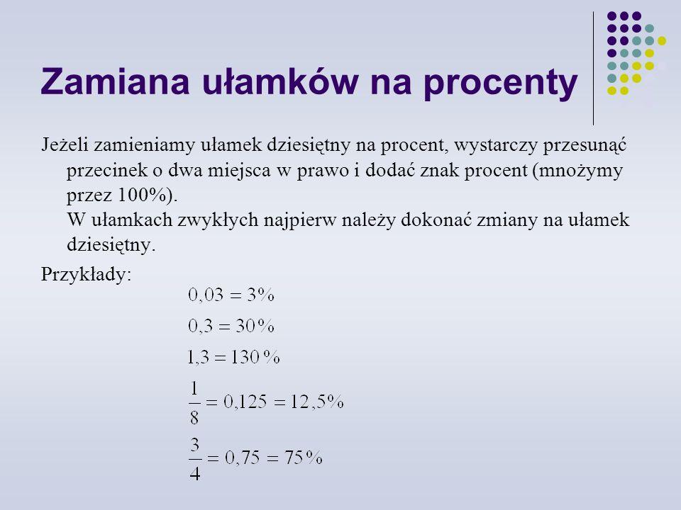 Zamiana ułamków na procenty Jeżeli zamieniamy ułamek dziesiętny na procent, wystarczy przesunąć przecinek o dwa miejsca w prawo i dodać znak procent (