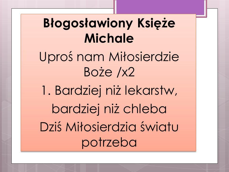 Błogosławiony Księże Michale Uproś nam Miłosierdzie Boże /x2 1.