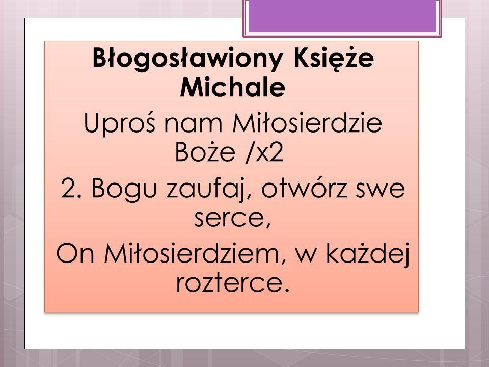 Błogosławiony Księże Michale Uproś nam Miłosierdzie Boże /x2 2.