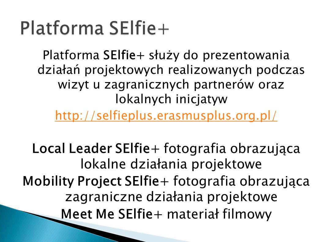 Platforma SElfie+ służy do prezentowania działań projektowych realizowanych podczas wizyt u zagranicznych partnerów oraz lokalnych inicjatyw http://selfieplus.erasmusplus.org.pl/ Local Leader SElfie+ fotografia obrazująca lokalne działania projektowe Mobility Project SElfie+ fotografia obrazująca zagraniczne działania projektowe Meet Me SElfie+ materiał filmowy