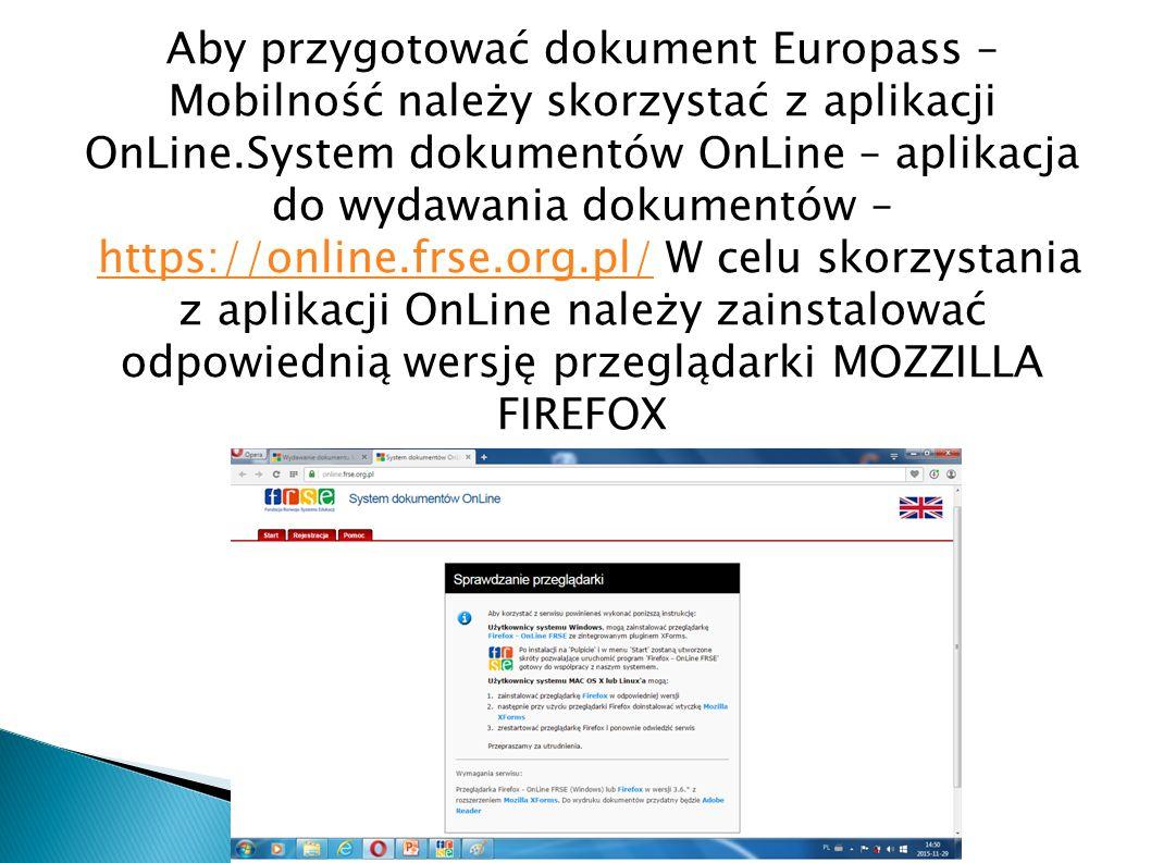Aby przygotować dokument Europass – Mobilność należy skorzystać z aplikacji OnLine.System dokumentów OnLine – aplikacja do wydawania dokumentów – https://online.frse.org.pl/ W celu skorzystania z aplikacji OnLine należy zainstalować odpowiednią wersję przeglądarki MOZZILLA FIREFOXhttps://online.frse.org.pl/