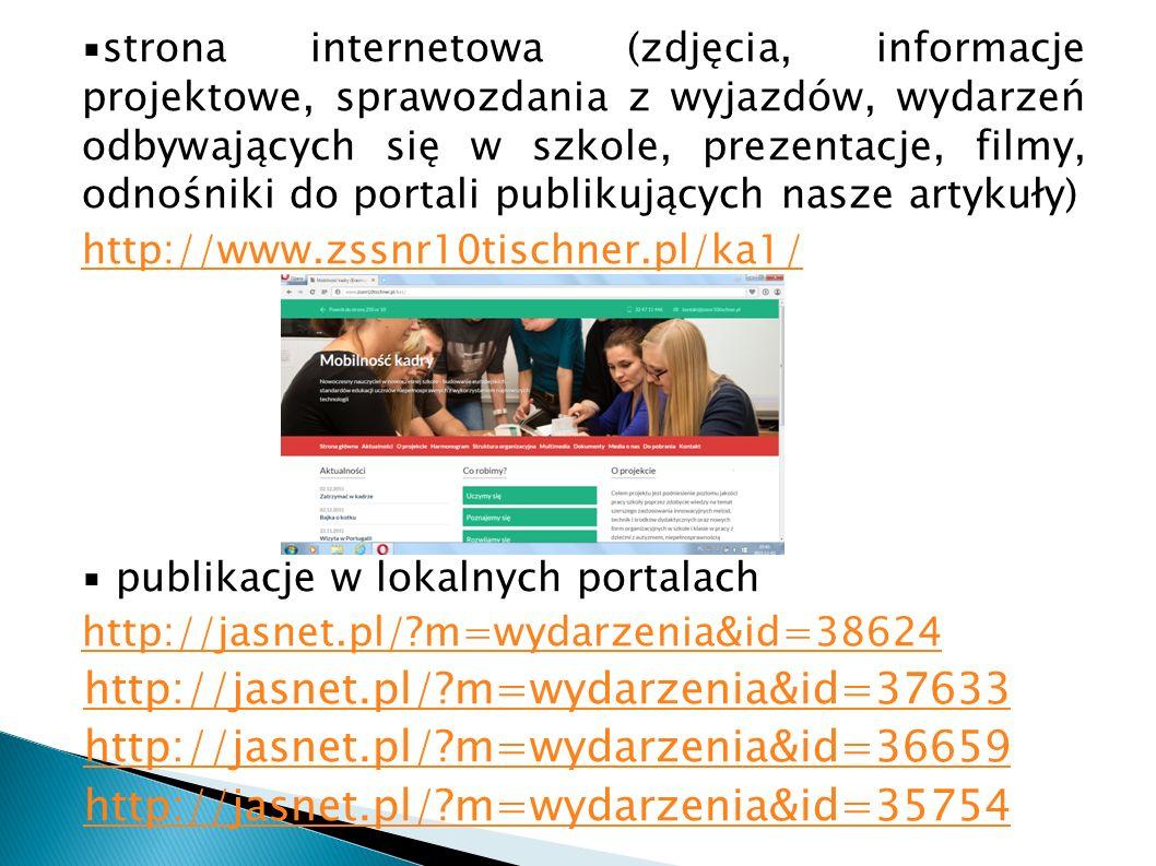 ▪strona internetowa (zdjęcia, informacje projektowe, sprawozdania z wyjazdów, wydarzeń odbywających się w szkole, prezentacje, filmy, odnośniki do portali publikujących nasze artykuły) http://www.zssnr10tischner.pl/ka1/ ▪ publikacje w lokalnych portalach http://jasnet.pl/ m=wydarzenia&id=38624 http://jasnet.pl/ m=wydarzenia&id=37633 http://jasnet.pl/ m=wydarzenia&id=36659 http://jasnet.pl/ m=wydarzenia&id=35754