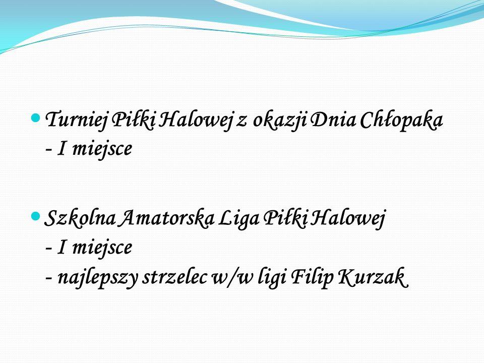 Turniej Piłki Halowej z okazji Dnia Chłopaka - I miejsce Szkolna Amatorska Liga Piłki Halowej - I miejsce - najlepszy strzelec w/w ligi Filip Kurzak
