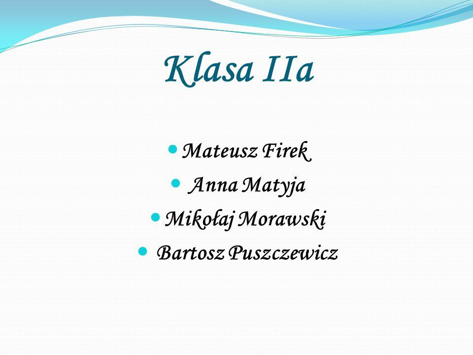 Klasa IIa Mateusz Firek Anna Matyja Mikołaj Morawski Bartosz Puszczewicz