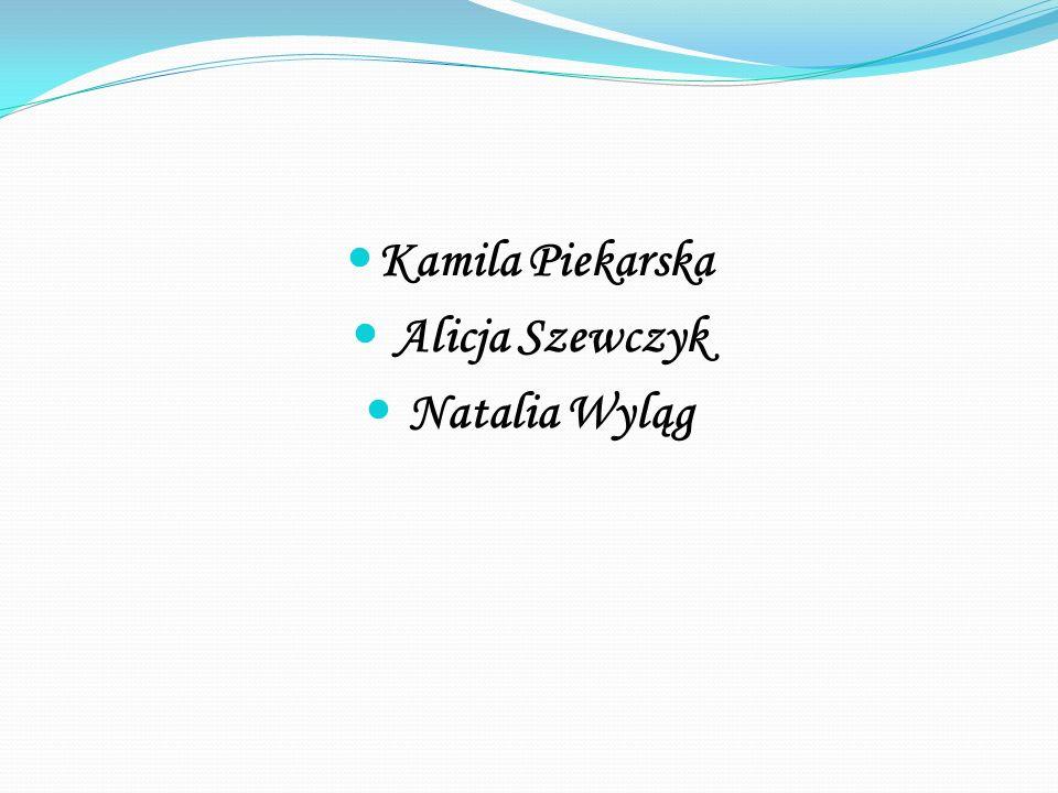Kamila Piekarska Alicja Szewczyk Natalia Wyląg