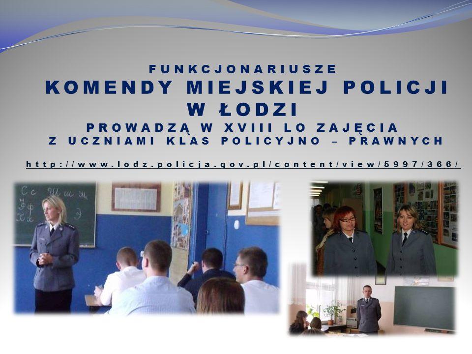 FUNKCJONARIUSZE KOMENDY MIEJSKIEJ POLICJI W ŁODZI PROWADZĄ W XVIII LO ZAJĘCIA Z UCZNIAMI KLAS POLICYJNO – PRAWNYCH http://www.lodz.policja.gov.pl/content/view/5997/366/ http://www.lodz.policja.gov.pl/content/view/5997/366/