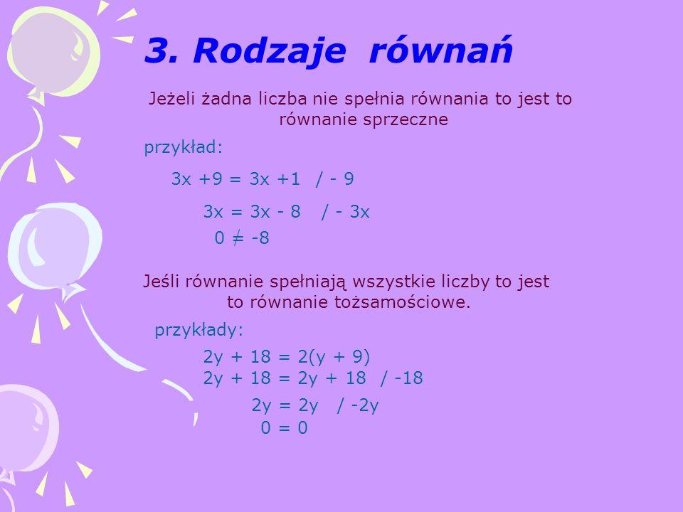 3. Rodzaje równań Jeżeli żadna liczba nie spełnia równania to jest to równanie sprzeczne przykład: 3x +9 = 3x +1/ - 9 3x = 3x - 8/ - 3x 0 = -8 Jeśli r