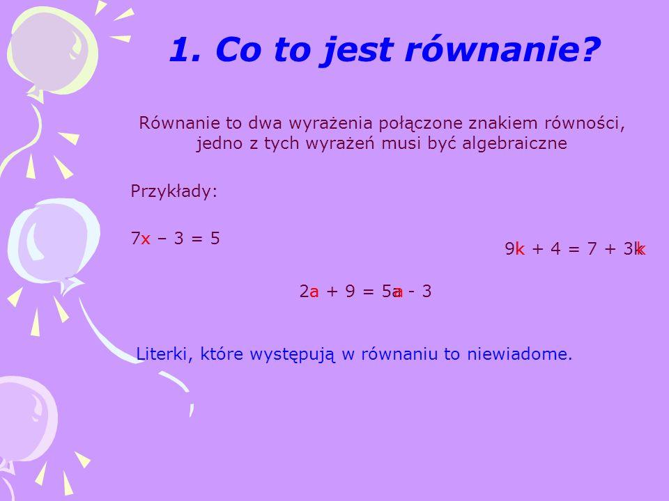 1. Co to jest równanie? Równanie to dwa wyrażenia połączone znakiem równości, jedno z tych wyrażeń musi być algebraiczne Przykłady: 7x – 3 = 5 2a + 9