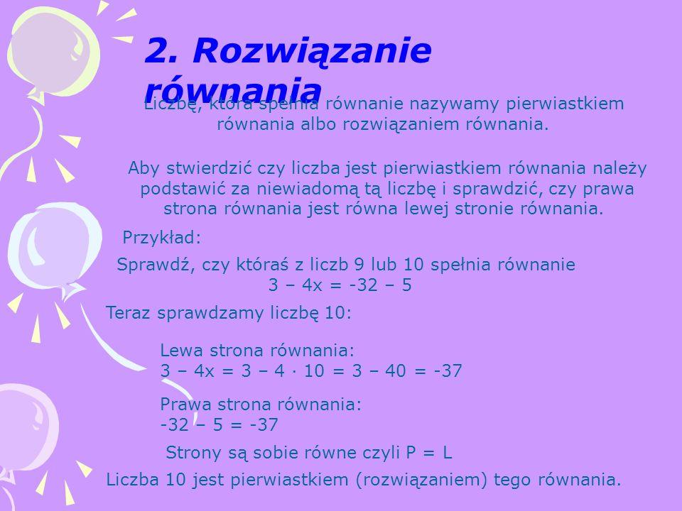 2. Rozwiązanie równania Liczbę, która spełnia równanie nazywamy pierwiastkiem równania albo rozwiązaniem równania. Aby stwierdzić czy liczba jest pier