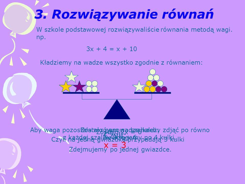 W szkole podstawowej rozwiązywaliście równania metodą wagi. np. 3x + 4 = x + 10 Kładziemy na wadze wszystko zgodnie z równaniem: Aby waga pozostała w
