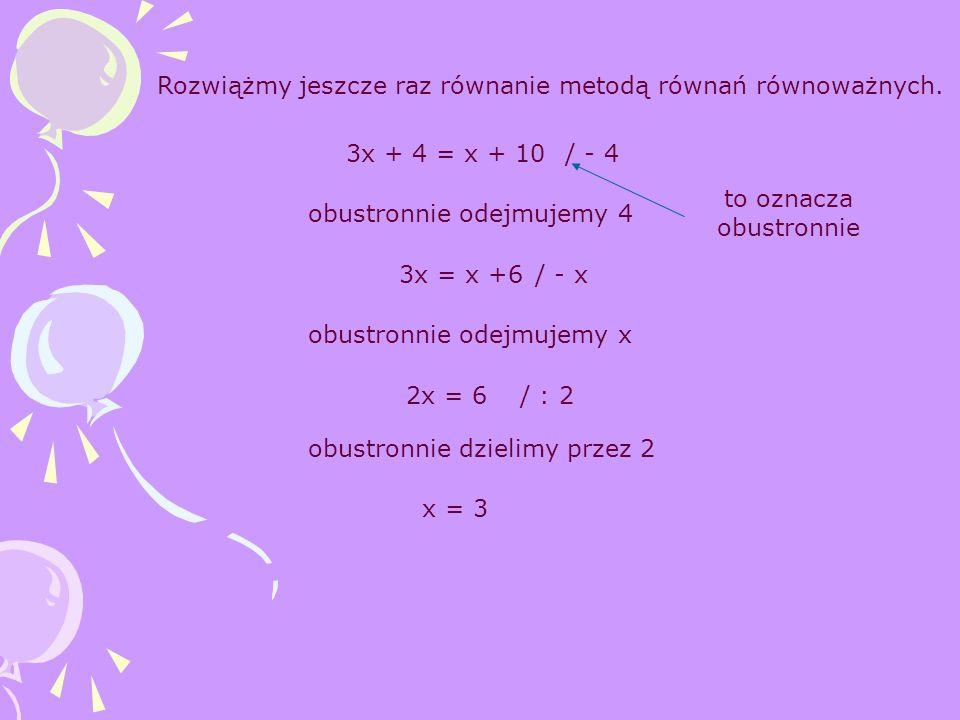3x + 4 = x + 10 Rozwiążmy jeszcze raz równanie metodą równań równoważnych. / - 4 3x = x +6/ - x obustronnie odejmujemy 4 obustronnie odejmujemy x 2x =