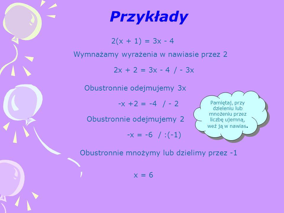 Przykłady 2(x + 1) = 3x - 4 Wymnażamy wyrażenia w nawiasie przez 2 2x + 2 = 3x - 4 Obustronnie odejmujemy 3x / - 3x -x +2 = -4 Obustronnie odejmujemy 2 / - 2 -x = -6/ :(-1) Obustronnie mnożymy lub dzielimy przez -1 Pamiętaj, przy dzieleniu lub mnożeniu przez liczbę ujemną, weź ją w nawias.