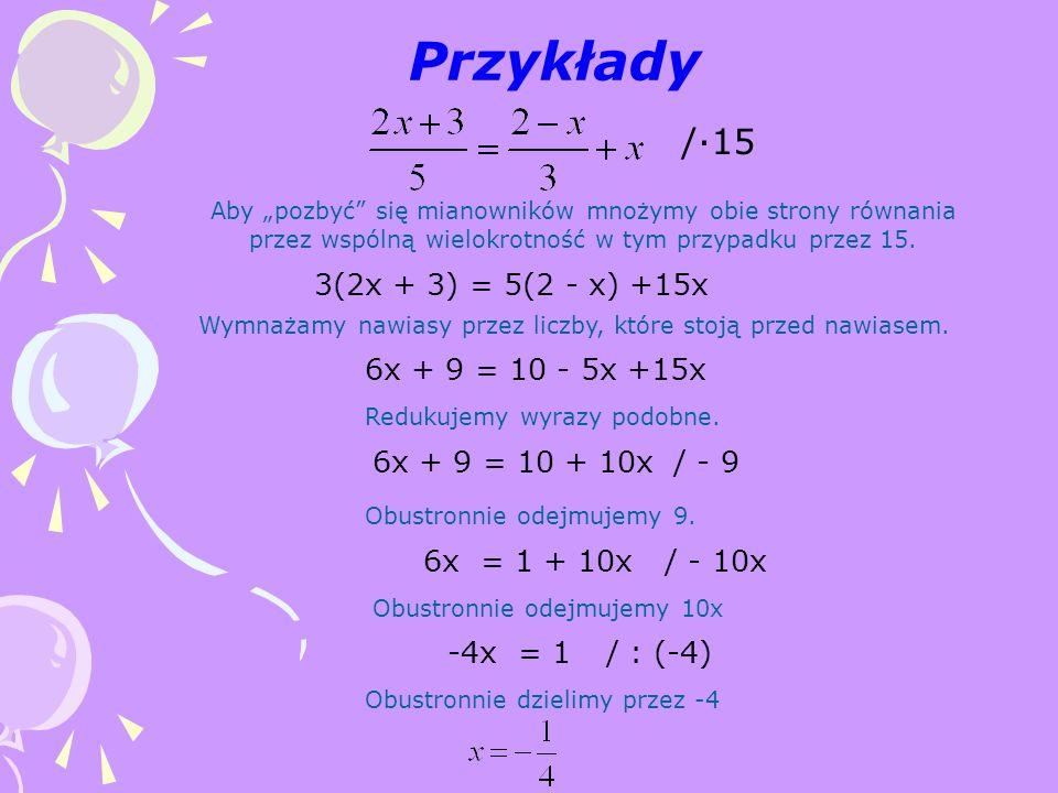 """Przykłady Aby """"pozbyć"""" się mianowników mnożymy obie strony równania przez wspólną wielokrotność w tym przypadku przez 15. /·15 3(2x + 3) = 5(2 - x) +1"""