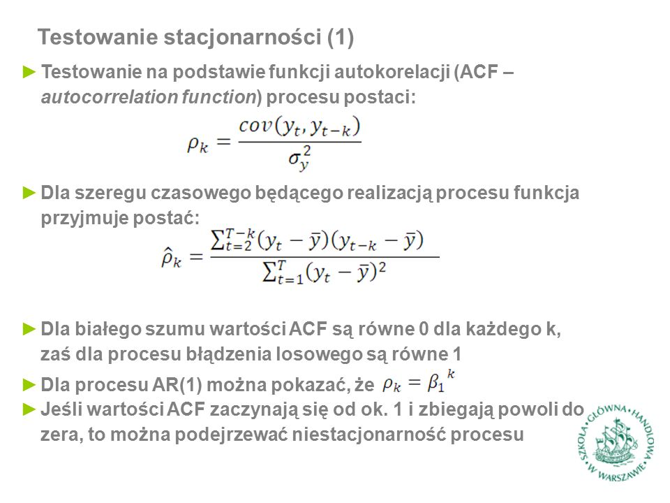 Testowanie stacjonarności (1) ►Testowanie na podstawie funkcji autokorelacji (ACF – autocorrelation function) procesu postaci: ►Dla białego szumu wart