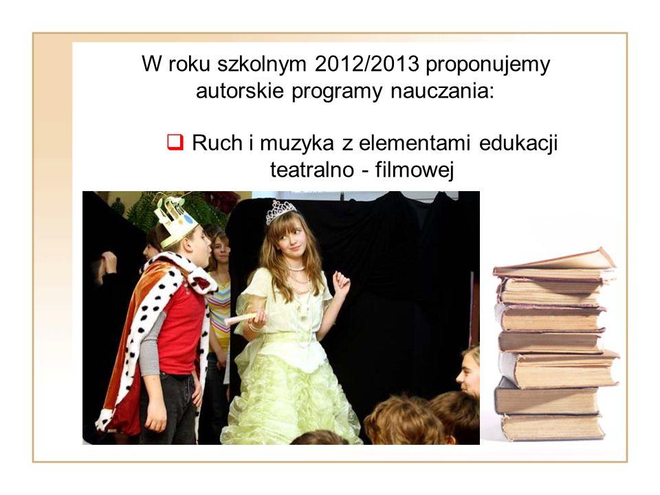 W roku szkolnym 2012/2013 proponujemy autorskie programy nauczania:  Ruch i muzyka z elementami edukacji teatralno - filmowej